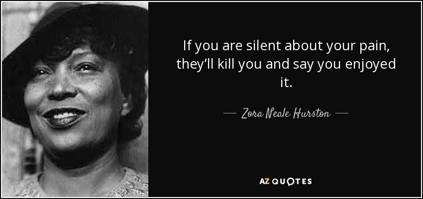 quote-if-you-are-silent-about-your-pain-they-ll-kill-you-and-say-you-enjoyed-it-zora-neale-hurston-44-99-30
