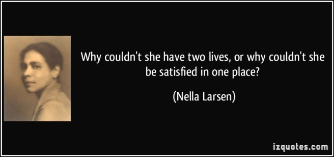 quote-why-couldn-t-she-have-two-lives-or-why-couldn-t-she-be-satisfied-in-one-place-nella-larsen-330217