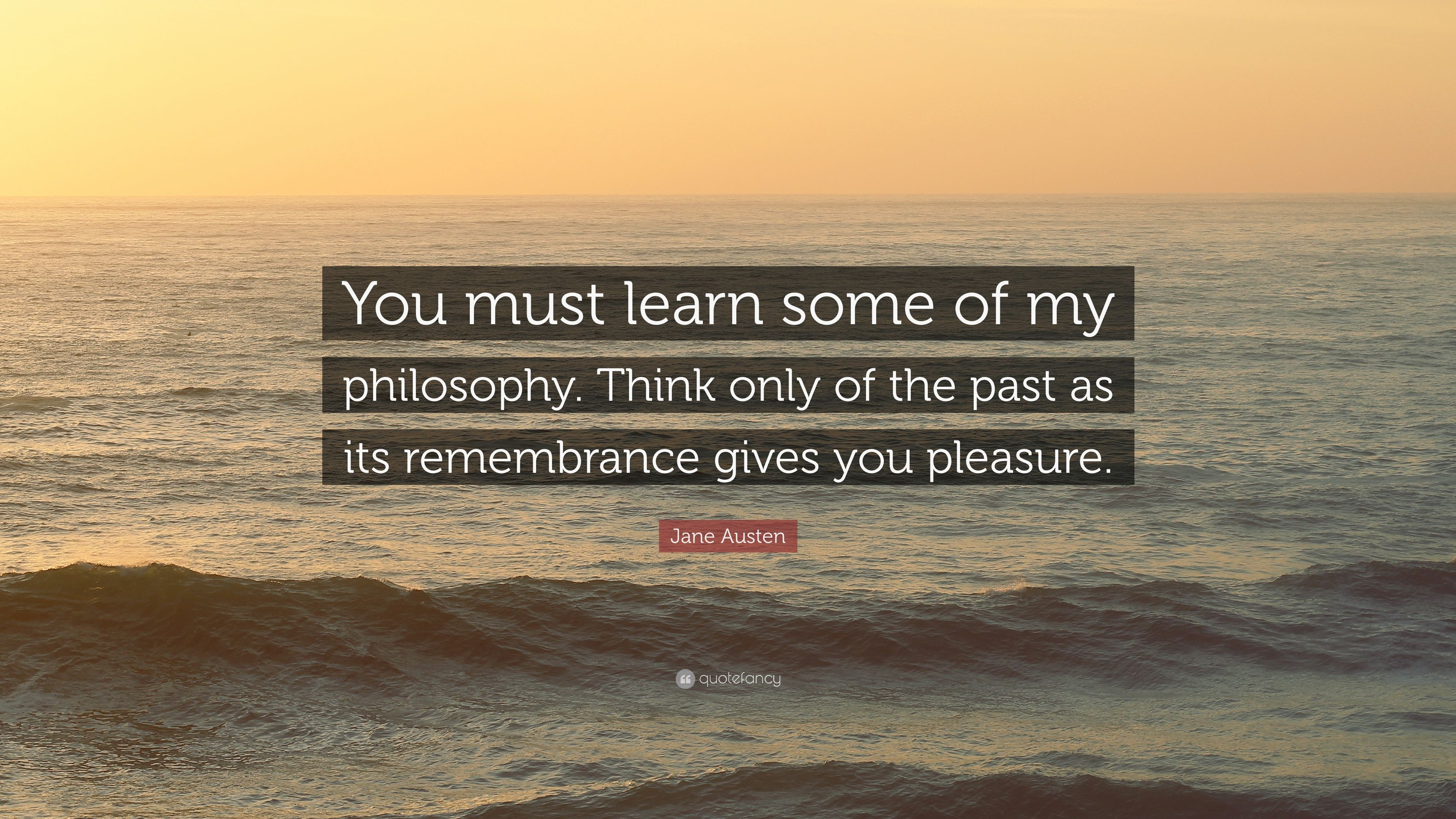 2609043-Jane-Austen-Quote-You-must-learn-some-of-my-philosophy-Think-only