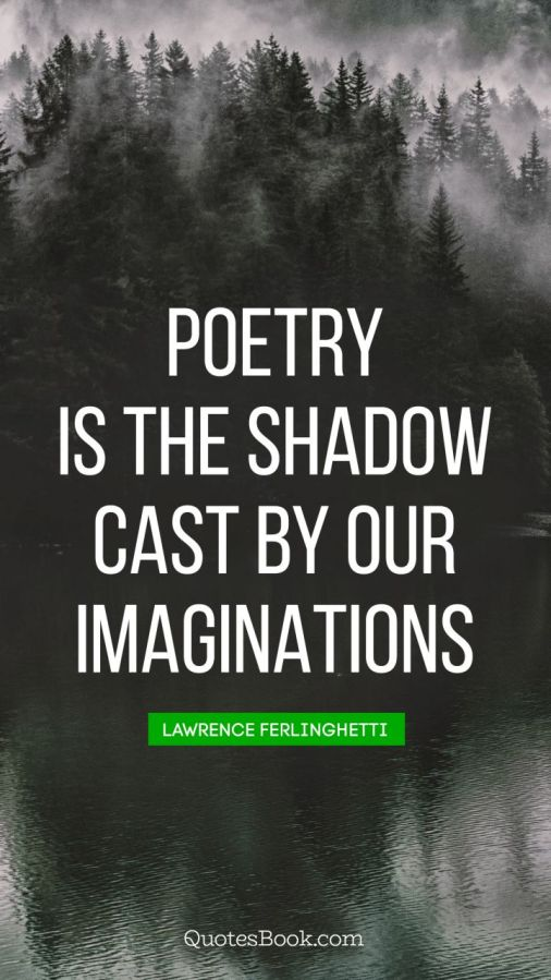 poetry-quote-poetry-is-the-shadow-cast-by-our-imaginations-802